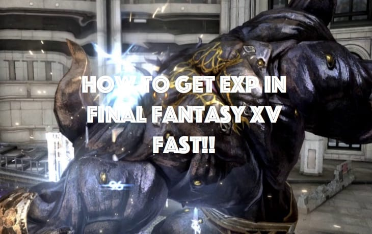 how-to-get-exp-fast-in-final-fantasy-xv